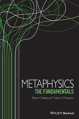 Metaphysics: The Fundamentals - Koons, Robert C., and Pickavance, Timothy H.
