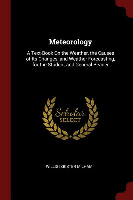 Meteorology: A Text-Book on the Weather, the Causes of Its Changes, and Weather Forecasting, for the Student and General Reader - Milham, Willis Isbister