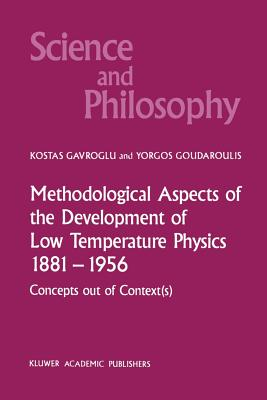 Methodological Aspects of the Development of Low Temperature Physics 1881-1956: Concepts Out of Context(s) - Gavroglu, K, and Goudaroulis, Yorgos
