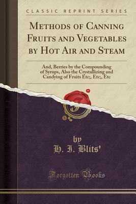 Methods of Canning Fruits and Vegetables by Hot Air and Steam: And, Berries by the Compounding of Syrups, Also the Crystallizing and Candying of Fruits Etc;, Etc;, Etc (Classic Reprint) - Blits', H I