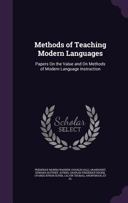 Methods of Teaching Modern Languages: Papers on the Value and on Methods of Modern Language Instruction - Warren, Frederick Morris, and Grandgent, Charles Hall, and Joynes, Edward Southey