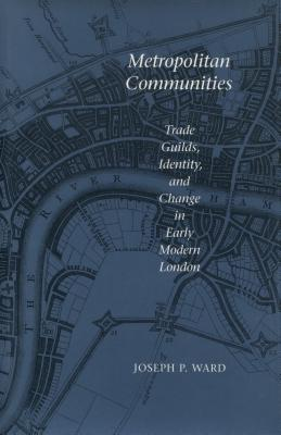 Metropolitan Communities: Trade Guilds, Identity, and Change in Early Modern London - Ward, Joseph P