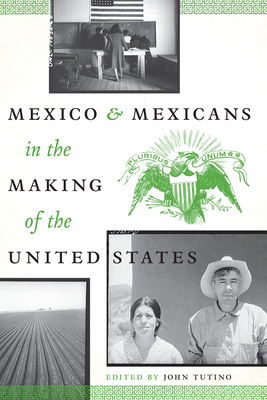 Mexico and Mexicans in the Making of the United States - Tutino, John (Editor)