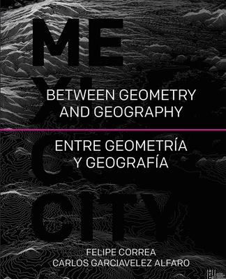 Mexico City: Between Geometry and Geography - Correa, Felipe, and Alfaro, Carlos Garciavelez, and Reguera, Loreta Castro (Contributions by)