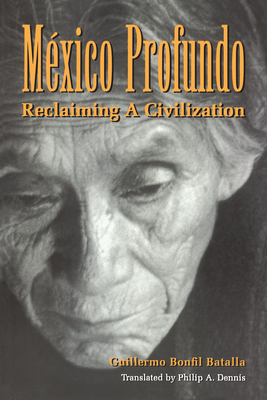 Mexico Profundo: Reclaiming a Civilization - Batalla, Guillermo Bonfil, and Bonfil Batalla, Guillermo, and Dennis, Philip Adams (Translated by)