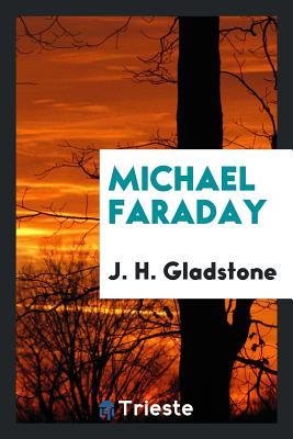 Michael Faraday - Gladstone, J H