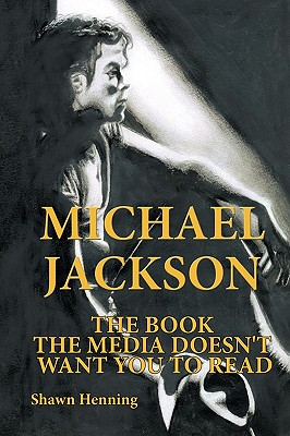 Michael Jackson: The Book the Media Doesn't Want You to Read - Henning, Shawn