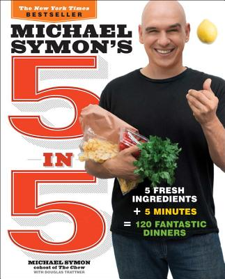 Michael Symon's 5 in 5: 5 Fresh Ingredients + 5 Minutes = 120 Fantastic Dinners - Symon, Michael, and May, Jennifer (Photographer), and Trattner, Douglas