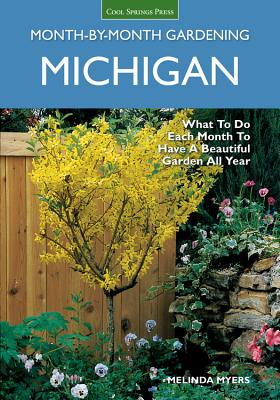 Michigan Month-By-Month Gardening: What to Do Each Month to Have a Beautiful Garden All Year - Myers, Melinda