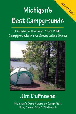 Michigan's Best Campgrounds: A Guide to the Best 150 Public Campgrounds in the Great Lakes State - DuFresne, Jim