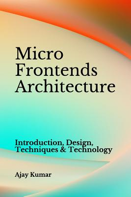 Micro Frontends Architecture: Introduction, Design, Techniques & Technology - Kumar, Ajay