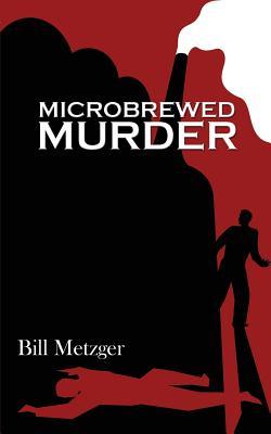 Microbrewed Murder - Metzger, Bill