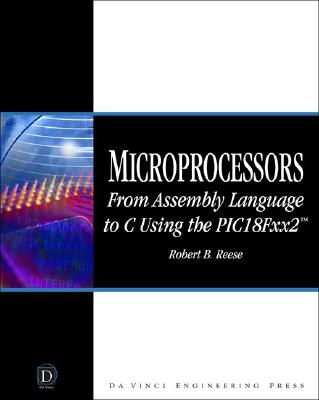 Microprocessors: From Assembly Language to C Using the Pic18fxx2 - Reese, Robert B