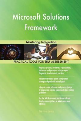 Microsoft Solutions Framework: Mastering Integration - Blokdyk, Gerard