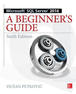 Microsoft SQL Server 2016: A Beginner's Guide, Sixth Edition - Petkovic, Dusan