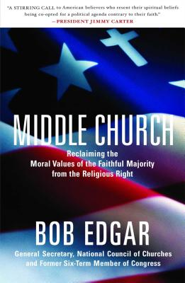 Middle Church: Reclaiming the Moral Values of the Faithful Majority from the Religious Right - Edgar, Bob