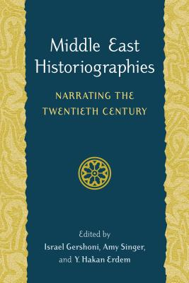 Middle East Historiographies: Narrating the Twentieth Century - Gershoni, Israel, Professor (Editor), and Singer, Amy (Editor), and Erdem, Y Hakan (Editor)
