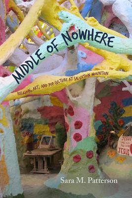 Middle of Nowhere: Religion, Art, and Pop Culture at Salvation Mountain - Patterson, Sara M