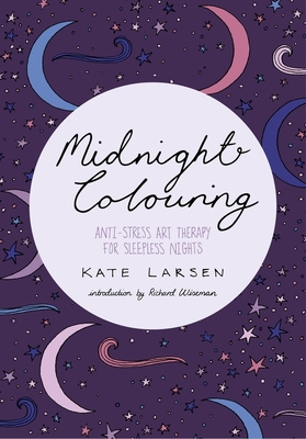 Midnight Colouring: Anti-Stress Art Therapy for Sleepless Nights - Larsen, Kate, and Wiseman, Richard (Introduction by)