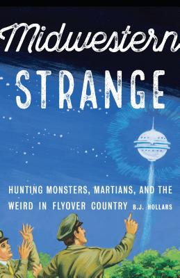 Midwestern Strange: Hunting Monsters, Martians, and the Weird in Flyover Country - Hollars, B J