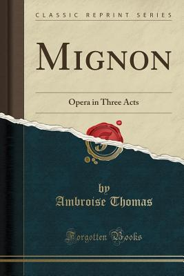 Mignon: Opera in Three Acts (Classic Reprint) - Thomas, Ambroise