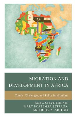 Migration and Development in Africa: Trends, Challenges, and Policy Implications - Tonah, Steve (Editor), and Setrana, Mary Boatemaa (Editor), and Arthur, John A (Editor)