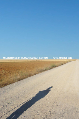 Milestones in Humanitarian Action - Cahill, Kevin M