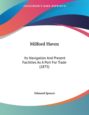 Milford Haven: Its Navigation and Present Facilities as a Port for Trade (1875) - Spencer, Edmund
