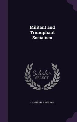 Militant and Triumphant Socialism - Vail, Charles H B 1866