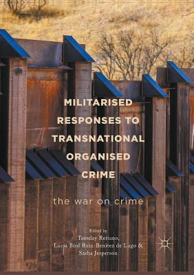 Militarised Responses to Transnational Organised Crime: The War on Crime - Reitano, Tuesday (Editor), and Jesperson, Sasha (Editor), and Bird Ruiz-Benitez De Lugo, Lucia (Editor)
