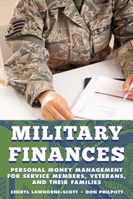 Military Finances: Personal Money Management for Service Members, Veterans, and Their Families - Lawhorne-Scott, Cheryl, and Philpott, Don