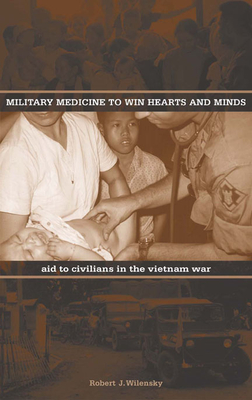Military Medicine to Win Hearts and Minds: Aid to Civilians in the Vietnam War - Wilensky, Robert J
