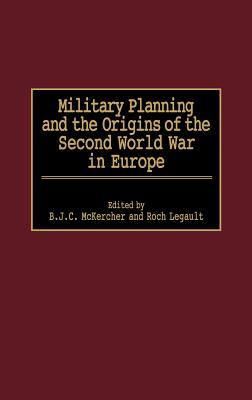 Military Planning and the Origins of the Second World War in Europe - McKercher, B J C (Editor), and Legault, Roch (Editor)
