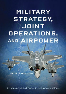 Military Strategy, Joint Operations, and Airpower: An Introduction - Burke, Ryan (Editor), and Fowler, Michael (Editor), and McCaskey, Kevin (Editor)