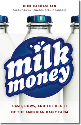 Milk Money: Cash, Cows, and the Death of the American Dairy Farm - Kardashian, Kirk, and Sanders, Bernie, Senator
