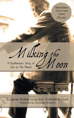Milking the Moon: A Southerner's Story of Life on This Planet - Walter, Eugene (As Told by), and Clark, Katherine