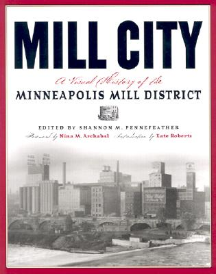 Mill City: A Visual History of the Minneapolis Mill District - Pennefeather, Shannon M (Editor), and Archabal, Nina M (Foreword by)