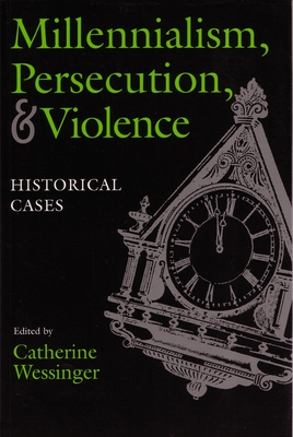 Millennialism, Persecution, and Violence: Historical Cases - Wessinger, Catherine (Editor)