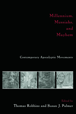 Millennium, Messiahs, and Mayhem: Contemporary Apocalyptic Movements - Robbins, Tom, and Robbins, Thomas (Editor), and Palmer, Susan (Editor)