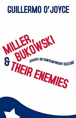 Miller, Bukowski and Their Enemies: Essays on Contemporary Culture - O'Joyce, Guillermo