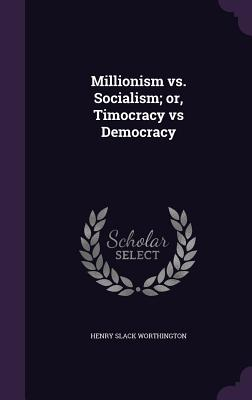 Millionism vs. Socialism; Or, Timocracy Vs Democracy - Worthington, Henry Slack