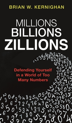 Millions, Billions, Zillions: Defending Yourself in a World of Too Many Numbers - Kernighan, Brian