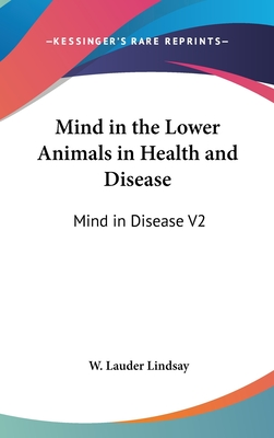 Mind in the Lower Animals in Health and Disease: Mind in Disease V2 - Lindsay, W Lauder