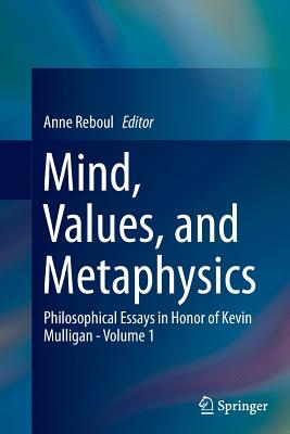 Mind, Values, and Metaphysics: Philosophical Essays in Honor of Kevin Mulligan - Volume 1 - Reboul, Anne (Editor)