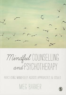 Mindful Counselling & Psychotherapy: Practising Mindfully Across Approaches & Issues - Barker, Meg John