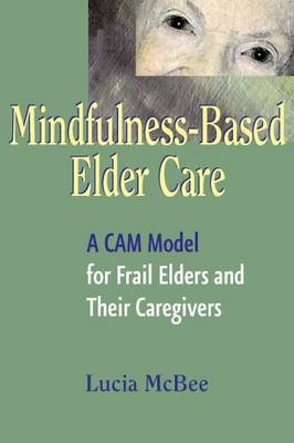 Mindfulness-Based Elder Care: A CAM Model for Frail Elders and Their Caregivers - McBee, Lucia