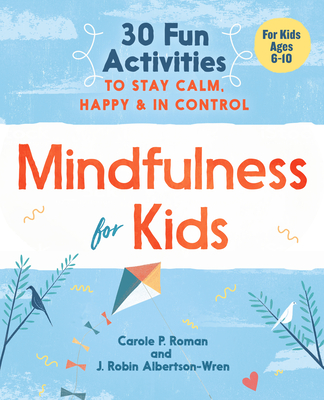 Mindfulness for Kids: 30 Fun Activities to Stay Calm, Happy, and in Control - Roman, Carole P, and Albertson-Wren, J Robin