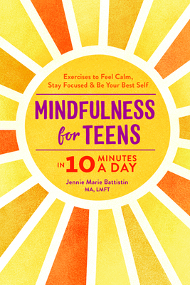 Mindfulness for Teens in 10 Minutes a Day: Exercises to Feel Calm, Stay Focused & Be Your Best Self - Battistin, Jennie Marie