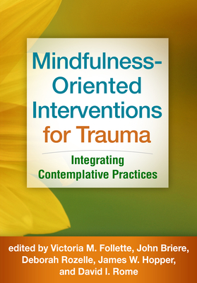 Mindfulness-Oriented Interventions for Trauma: Integrating Contemplative Practices - Follette, Victoria M, PhD (Editor), and Briere, John, PhD (Editor), and Rozelle, Deborah, PsyD (Editor)