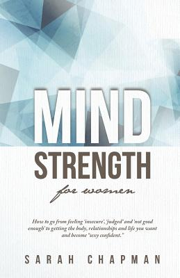 "MindStrength for Women: How to go from feeling 'insecure', 'judged', and 'not good enough' to getting the body, relationships, and life you want and become ""sexy confident""! - Chapman, Sarah"